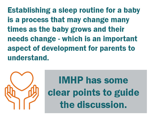 Establishing a sleep routine for a baby is a process that may change many times as the baby grows and their needs change - which is an important aspect of development for parents to understand. IEMHP has clear points to guide the discussion.